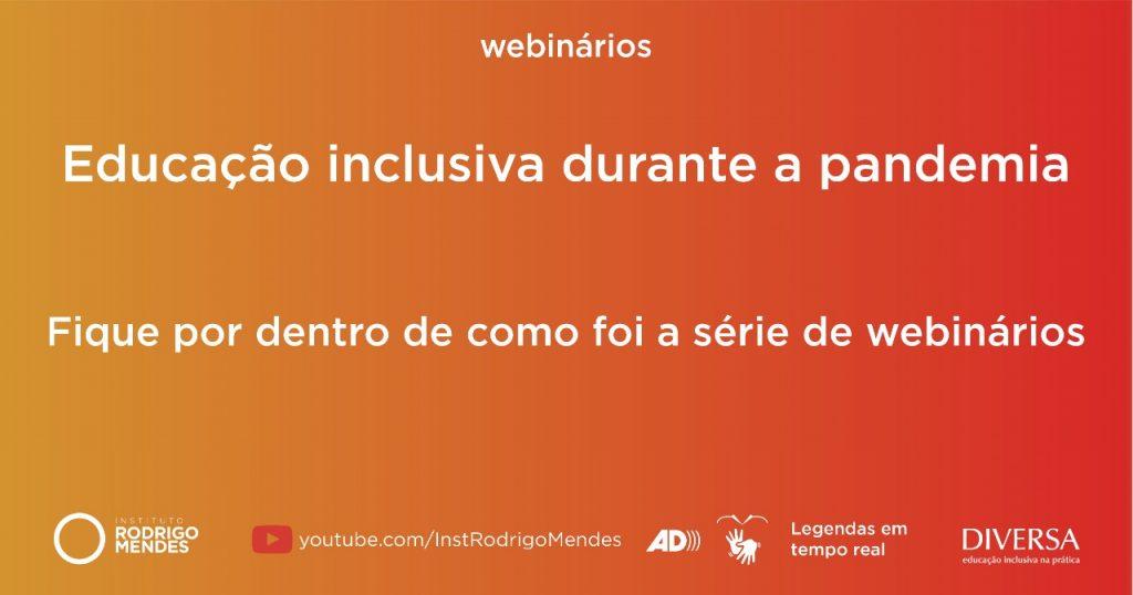 """Em fundo gradiente do laranja ao vermelho, textos: """"webinários"""". """"Educação inclusiva durante a pandemia"""". """"Fique por dentro de como foi a série de webinários"""". Link: """"Youtube.com/InstRodrigoMendes"""", símbolos de Libras e audiodescrição e texto """"Legendas em tempo real"""". Logotipos do IRM e do DIVERSA. Fim da descrição."""